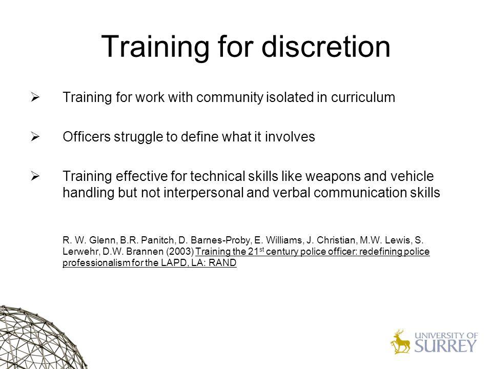 Training for discretion  Training for work with community isolated in curriculum  Officers struggle to define what it involves  Training effective for technical skills like weapons and vehicle handling but not interpersonal and verbal communication skills R.