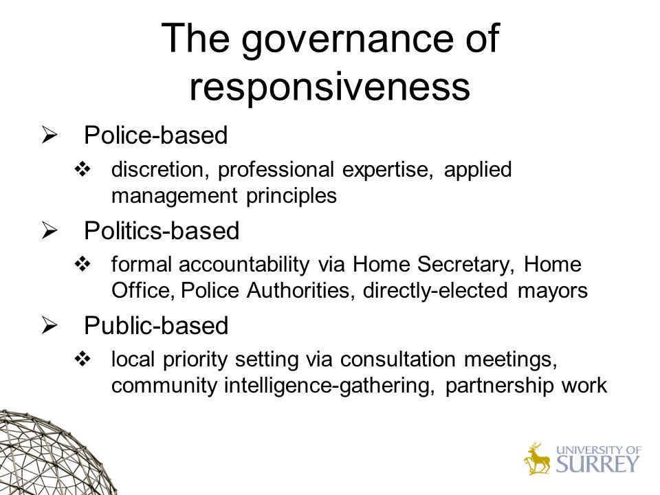 The governance of responsiveness  Police-based  discretion, professional expertise, applied management principles  Politics-based  formal accountability via Home Secretary, Home Office, Police Authorities, directly-elected mayors  Public-based  local priority setting via consultation meetings, community intelligence-gathering, partnership work