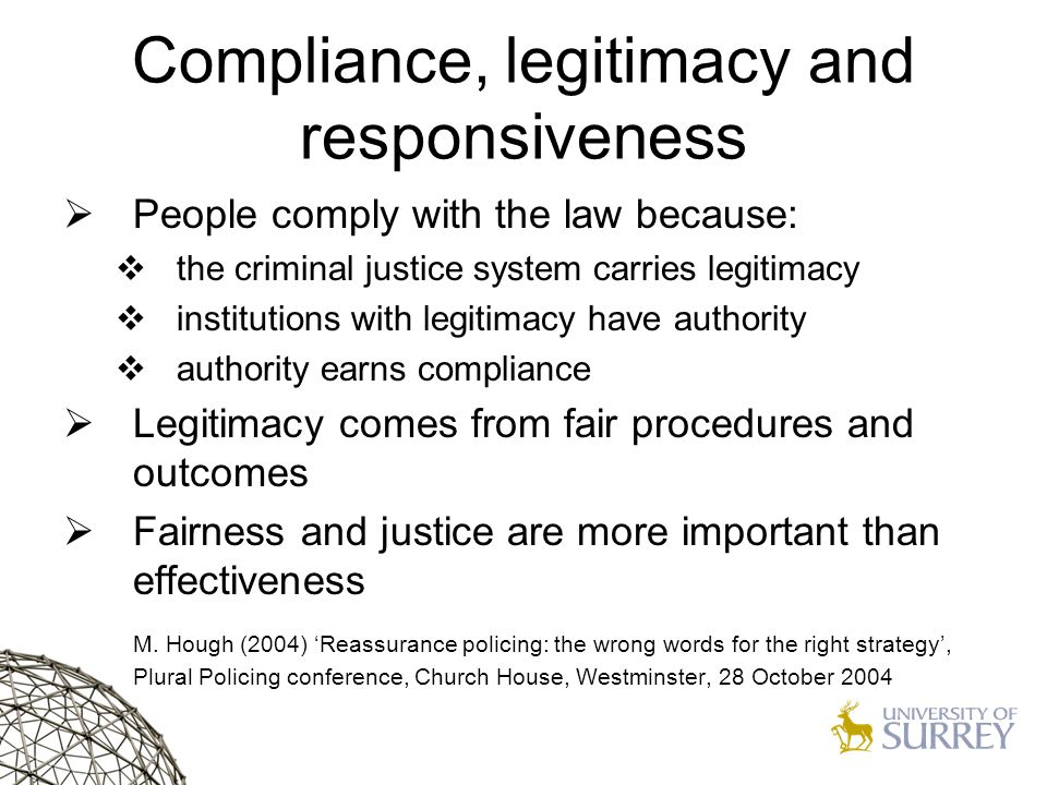Compliance, legitimacy and responsiveness  People comply with the law because:  the criminal justice system carries legitimacy  institutions with legitimacy have authority  authority earns compliance  Legitimacy comes from fair procedures and outcomes  Fairness and justice are more important than effectiveness M.