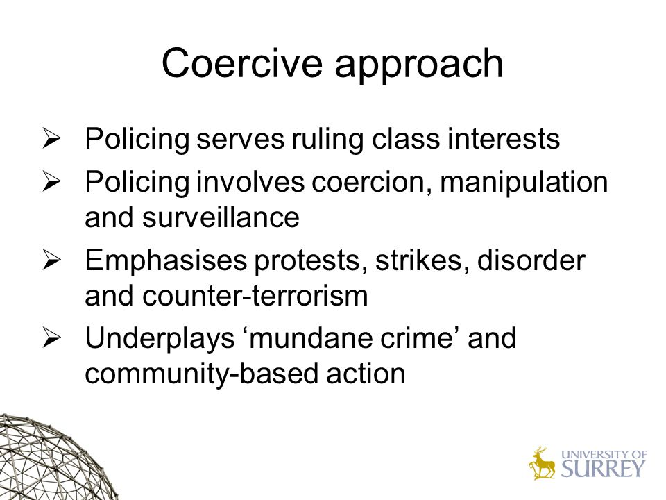 Coercive approach  Policing serves ruling class interests  Policing involves coercion, manipulation and surveillance  Emphasises protests, strikes, disorder and counter-terrorism  Underplays 'mundane crime' and community-based action