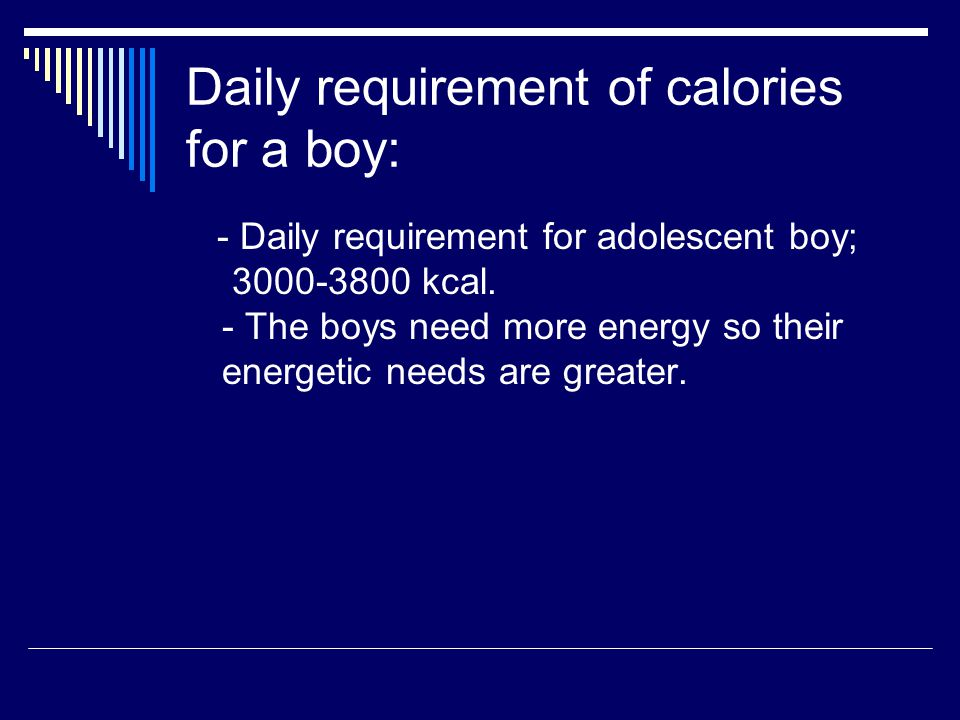 Daily requirement of calories for a boy: - Daily requirement for adolescent boy; 3000-3800 kcal.