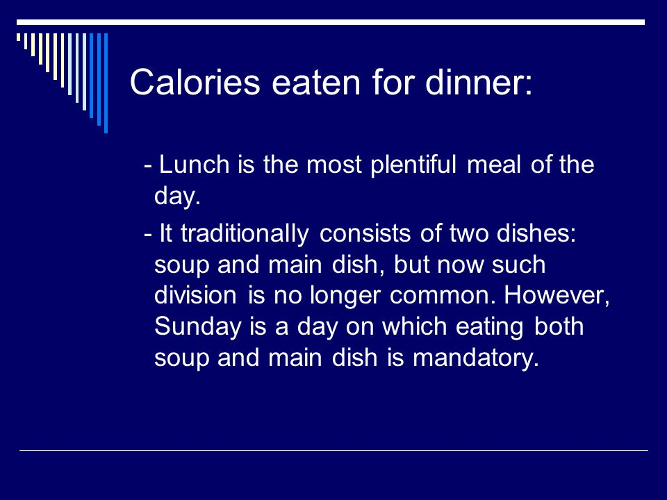 Calories eaten for dinner: - Lunch is the most plentiful meal of the day.