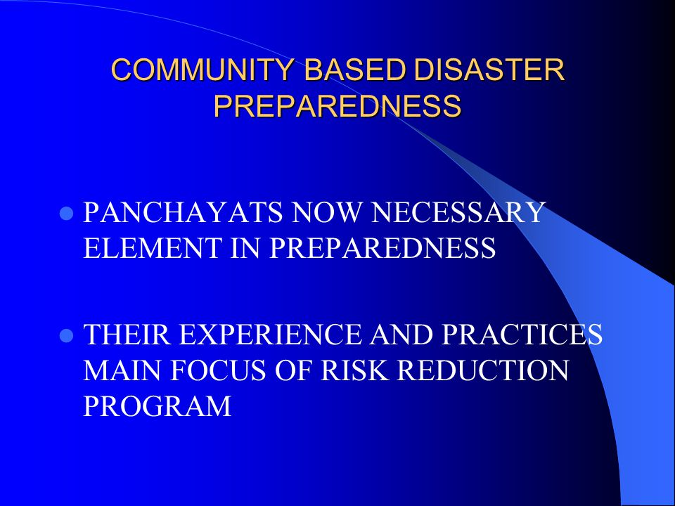 COMMUNITY BASED DISASTER PREPAREDNESS PANCHAYATS NOW NECESSARY ELEMENT IN PREPAREDNESS THEIR EXPERIENCE AND PRACTICES MAIN FOCUS OF RISK REDUCTION PROGRAM