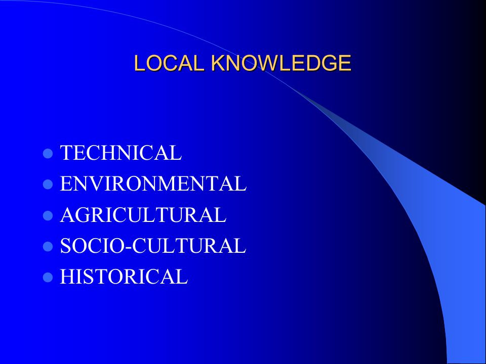 LOCAL KNOWLEDGE TECHNICAL ENVIRONMENTAL AGRICULTURAL SOCIO-CULTURAL HISTORICAL