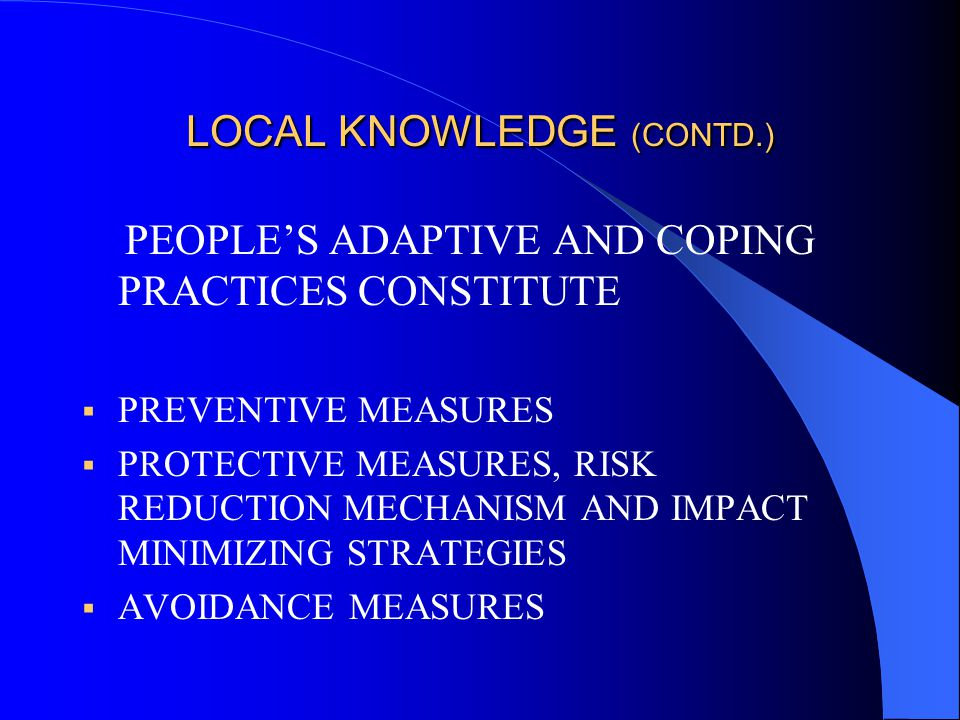 LOCAL KNOWLEDGE (CONTD.) PEOPLE'S ADAPTIVE AND COPING PRACTICES CONSTITUTE  PREVENTIVE MEASURES  PROTECTIVE MEASURES, RISK REDUCTION MECHANISM AND IMPACT MINIMIZING STRATEGIES  AVOIDANCE MEASURES