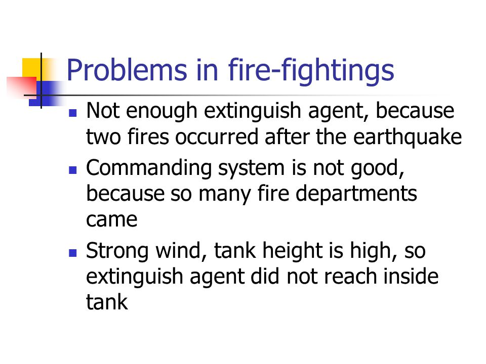 Problems in fire-fightings Not enough extinguish agent, because two fires occurred after the earthquake Commanding system is not good, because so many fire departments came Strong wind, tank height is high, so extinguish agent did not reach inside tank