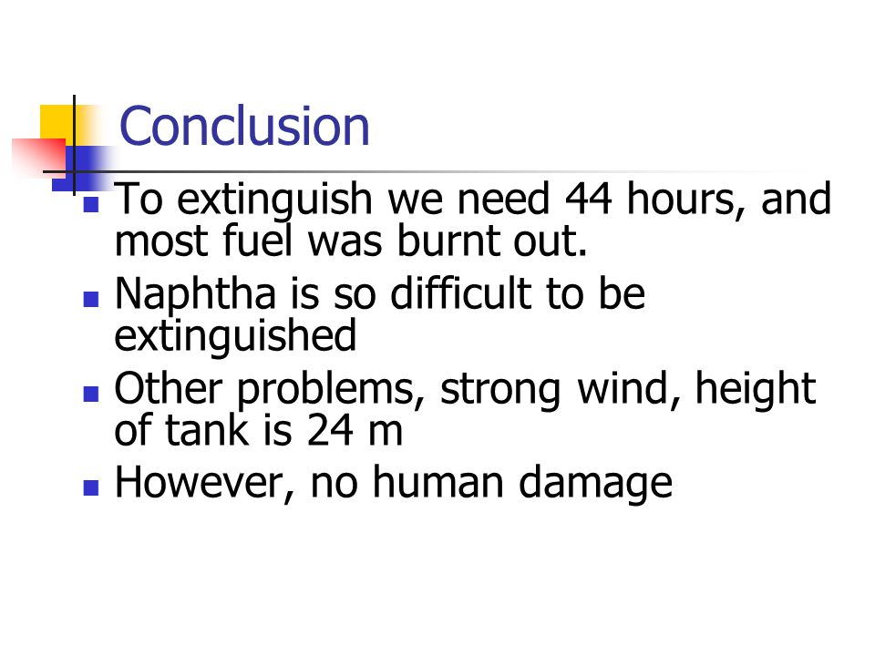 Conclusion To extinguish we need 44 hours, and most fuel was burnt out. Naphtha is so difficult to be extinguished Other problems, strong wind, height