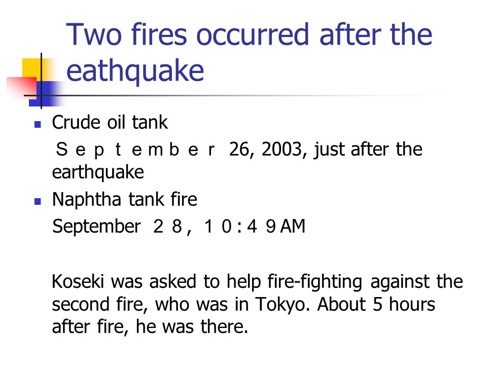 Two fires occurred after the eathquake Crude oil tank September 26, 2003, just after the earthquake Naphtha tank fire September 28, 10 : 49 AM Koseki was asked to help fire-fighting against the second fire, who was in Tokyo.