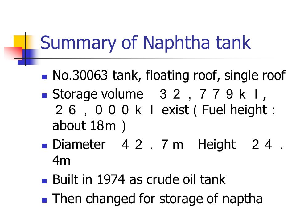 Summary of Naphtha tank No.30063 tank, floating roof, single roof Storage volume 32,779kl, 26,000kl exist ( Fuel height : about 18 m) Diameter 42.7m Height 24. 4m Built in 1974 as crude oil tank Then changed for storage of naptha