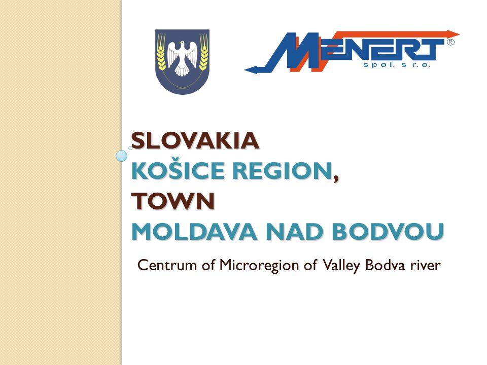 KOŠICE REGION IN SLOVAKIA MOLDAVA NAD BODVOU Location: Eastern Slovakia Number of citizens 10.000, Population in productive age 67% Area 19,76 km 2 (214 ha) Just a step from eastern metropolis KOŠICE town Hungarian border 15 kilometer Member of Micro regional Union of towns KOŠICE OKOLIE