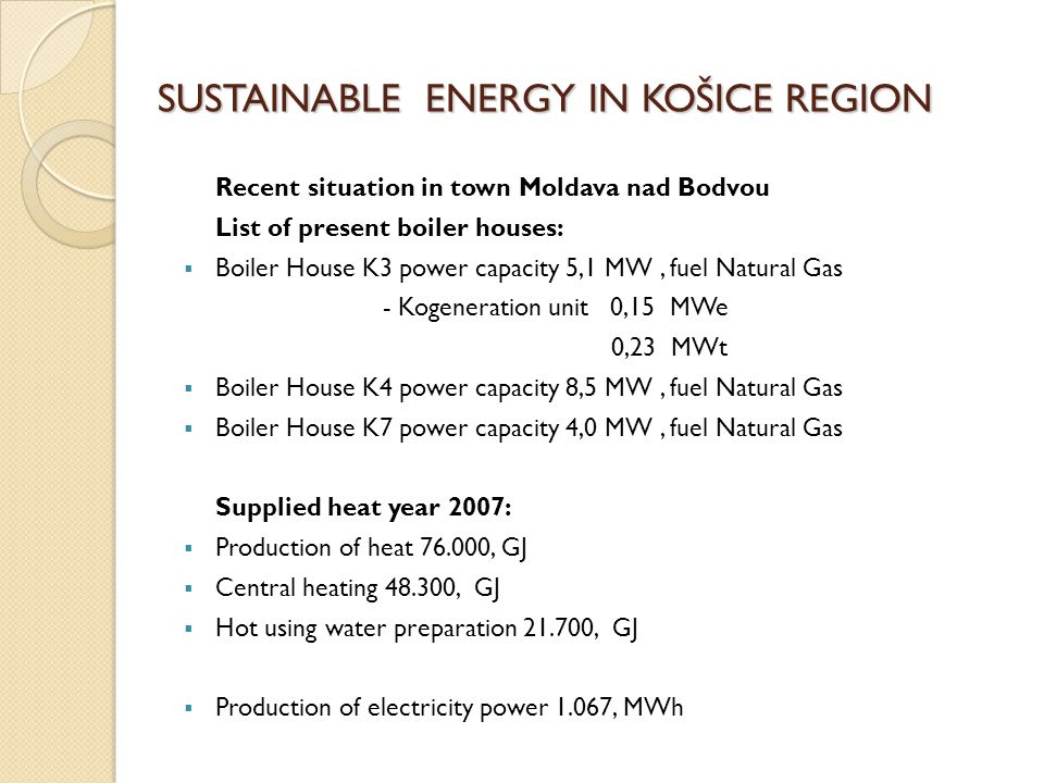 SUSTAINABLE ENERGY IN KOŠICE REGION Recent situation in town Moldava nad Bodvou List of present boiler houses:  Boiler House K3 power capacity 5,1 MW, fuel Natural Gas - Kogeneration unit 0,15 MWe 0,23 MWt  Boiler House K4 power capacity 8,5 MW, fuel Natural Gas  Boiler House K7 power capacity 4,0 MW, fuel Natural Gas Supplied heat year 2007:  Production of heat 76.000, GJ  Central heating 48.300, GJ  Hot using water preparation 21.700, GJ  Production of electricity power 1.067, MWh