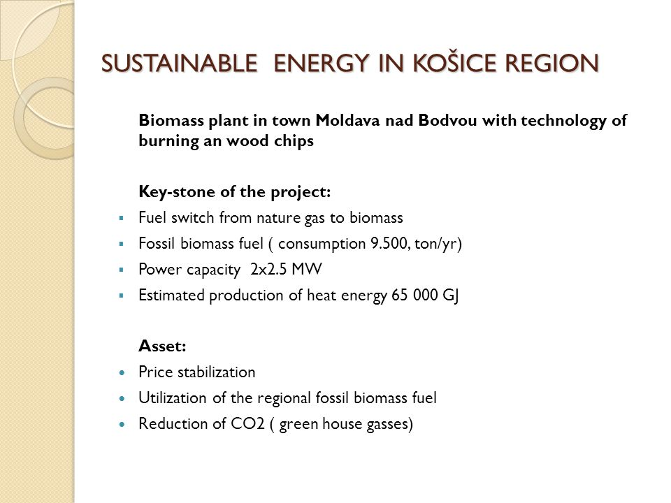 SUSTAINABLE ENERGY IN KOŠICE REGION Biomass plant in town Moldava nad Bodvou with technology of burning an wood chips Key-stone of the project:  Fuel