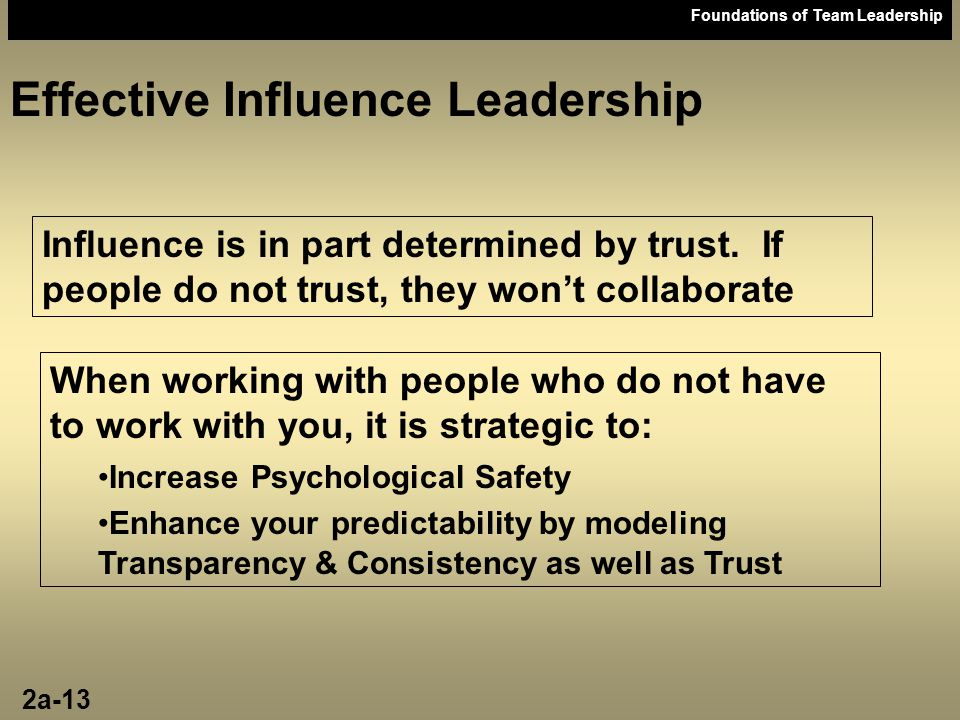 Foundations of Team Leadership Effective Influence Leadership Influence is in part determined by trust. If people do not trust, they won't collaborate