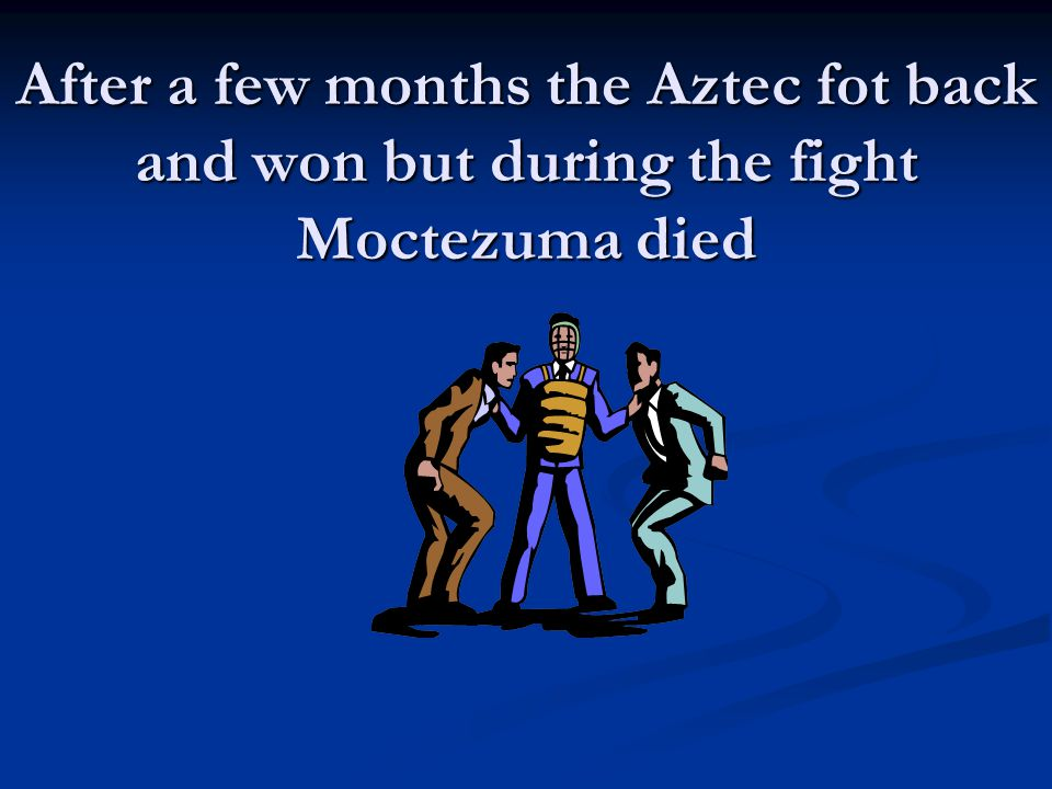 After a few months the Aztec fot back and won but during the fight Moctezuma died