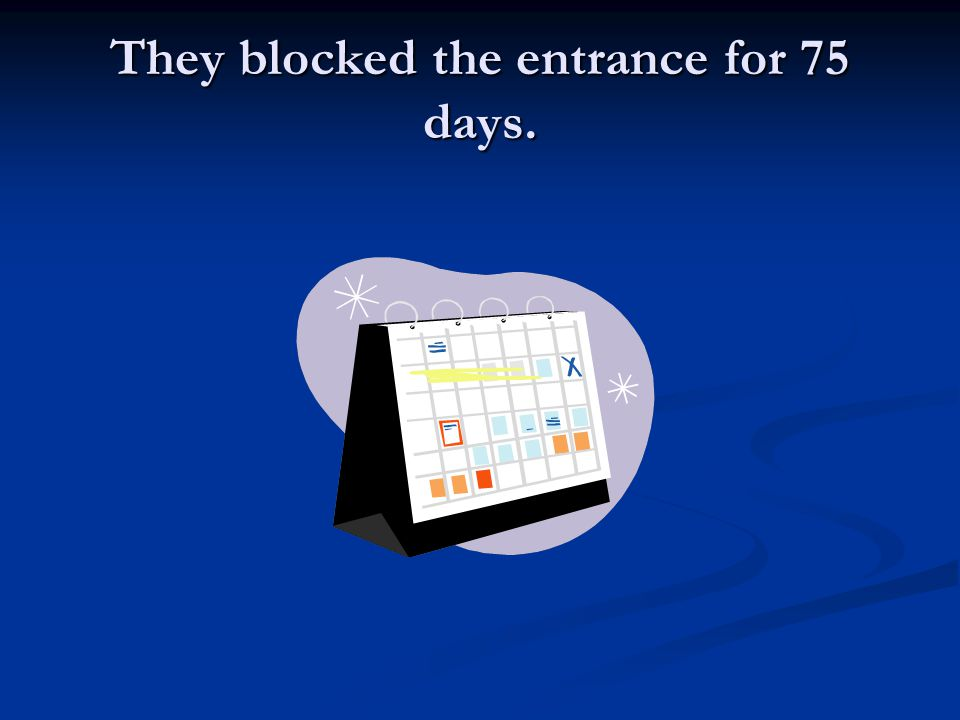 They blocked the entrance for 75 days.