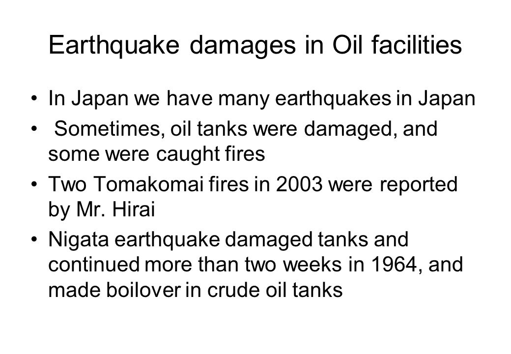 Earthquake damages in Oil facilities In Japan we have many earthquakes in Japan Sometimes, oil tanks were damaged, and some were caught fires Two Tomakomai fires in 2003 were reported by Mr.