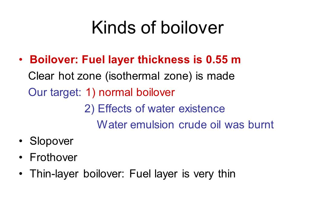Kinds of boilover Boilover: Fuel layer thickness is 0.55 m Clear hot zone (isothermal zone) is made Our target: 1) normal boilover 2) Effects of water existence Water emulsion crude oil was burnt Slopover Frothover Thin-layer boilover: Fuel layer is very thin
