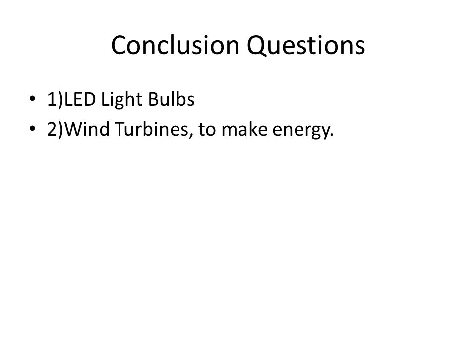 Conclusion Questions 1)LED Light Bulbs 2)Wind Turbines, to make energy.