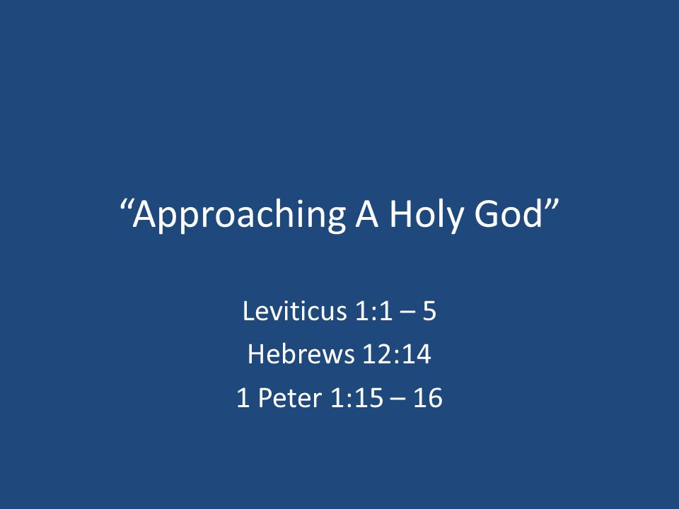 """Approaching A Holy God"" Leviticus 1:1 – 5 Hebrews 12:14 1 Peter 1:15 – 16"