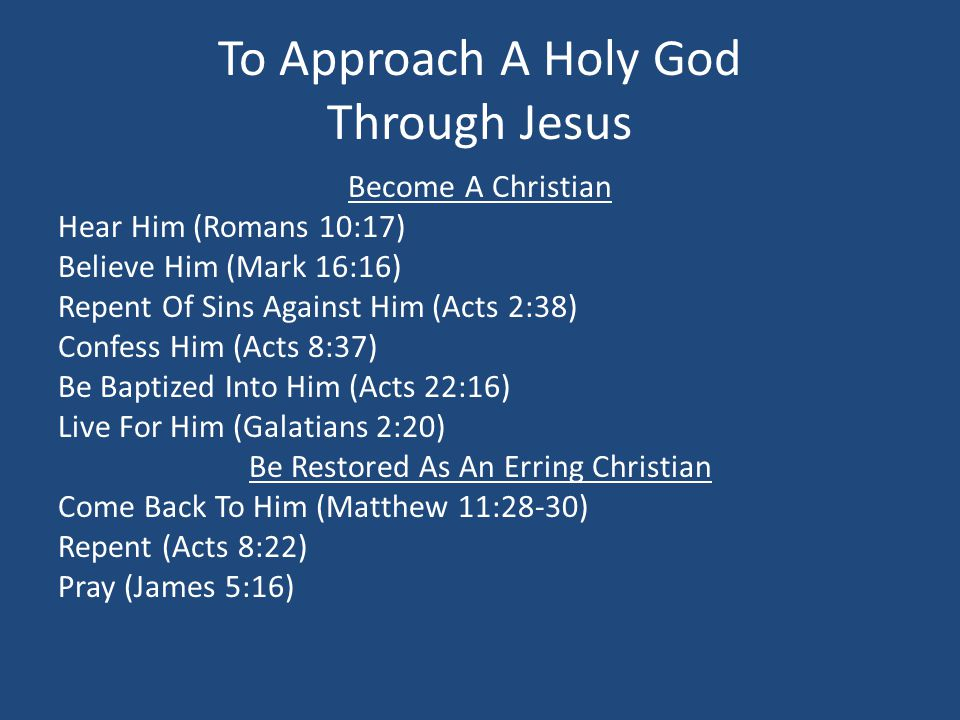 To Approach A Holy God Through Jesus Become A Christian Hear Him (Romans 10:17) Believe Him (Mark 16:16) Repent Of Sins Against Him (Acts 2:38) Confes