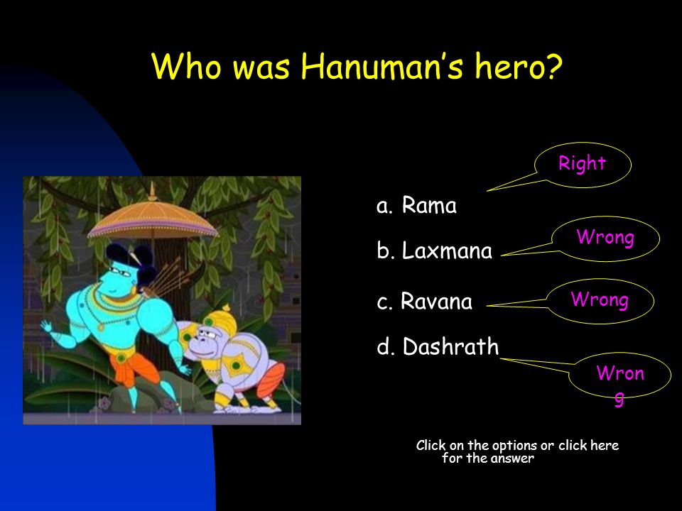 Who was Hanuman's hero? Click on the options or click here for the answer d. Dashrath Right a.Rama b. Laxmana c. Ravana Wrong Wrong Wron g