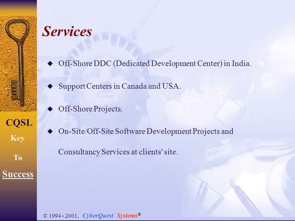 14 CQSL Key To Success © 1994 - 2001, CyberQuest Systems ®  Off-Shore DDC (Dedicated Development Center) in India.  Support Centers in Canada and US