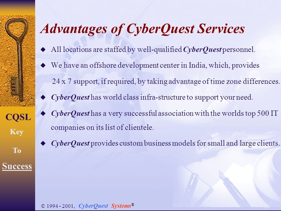 18 CQSL Key To Success © 1994 - 2001, CyberQuest Systems ® Advantages of CyberQuest Services  All locations are staffed by well-qualified CyberQuest personnel.