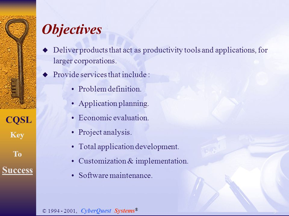 3 CQSL Key To Success © 1994 - 2001, CyberQuest Systems ® Objectives  Deliver products that act as productivity tools and applications, for larger co