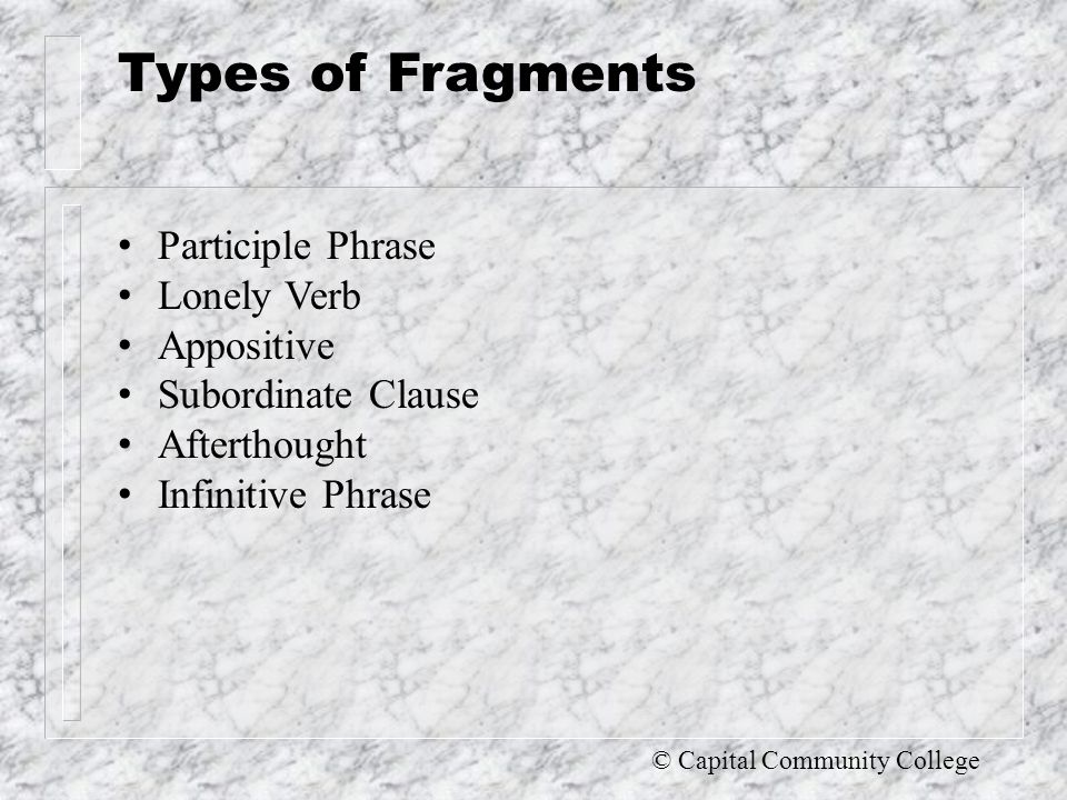 © Capital Community College FIX a Fragment Revise the fragment so that it has a main clause Connect the fragment to a main clause that comes before or after it When you connect, you have to know whether or not punctuation is required If it precedes the main clause, add a comma No comma required if the fragment follows the main clause