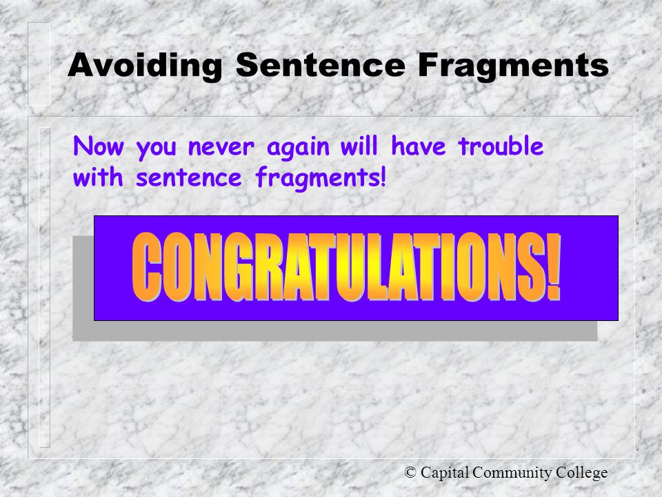 © Capital Community College Avoiding Sentence Fragments If you still have problems identifying sentence fragments and repairing them, it might be helpful to review the material in the Guide to Grammar and Writing on CLAUSES PHRASES (and the types of sentences in) SENTENCE VARIETY
