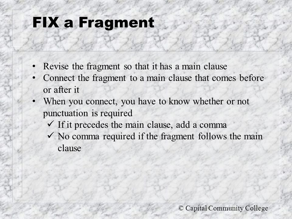 © Capital Community College Recognize a fragment A fragment occurs whenever you do these three things: 1.Begin a group of words with a capital letter.