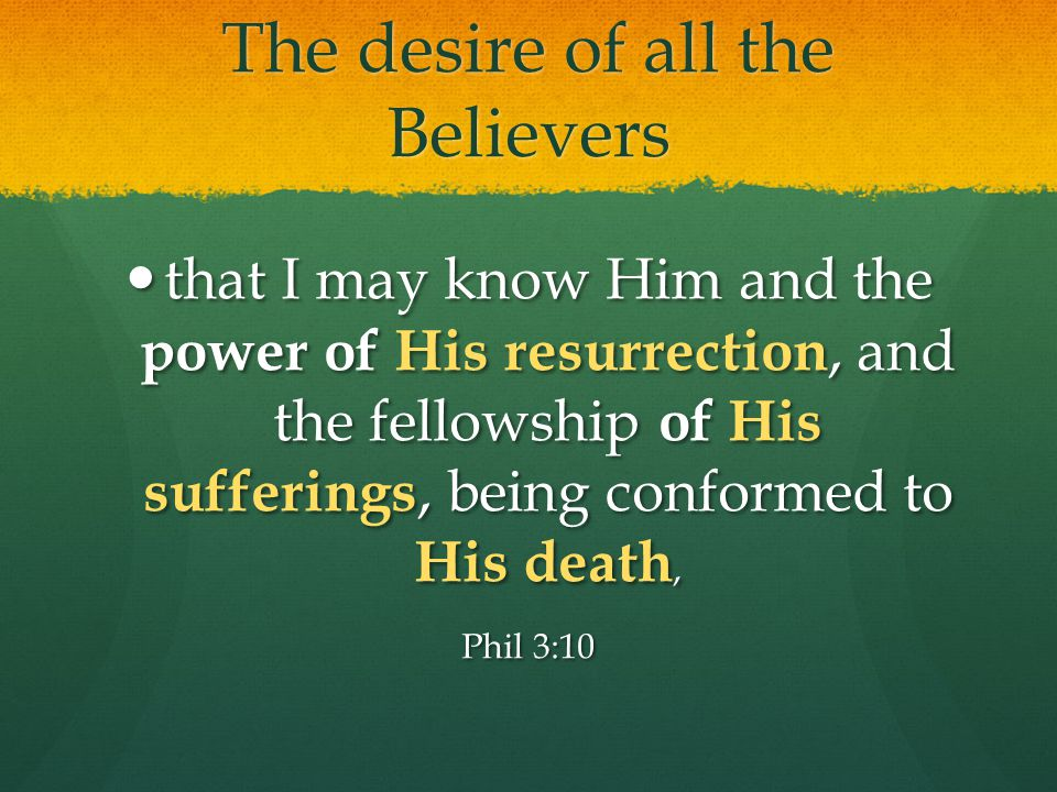 The desire of all the Believers that I may know Him and the power of His resurrection, and the fellowship of His sufferings, being conformed to His death, that I may know Him and the power of His resurrection, and the fellowship of His sufferings, being conformed to His death, Phil 3:10