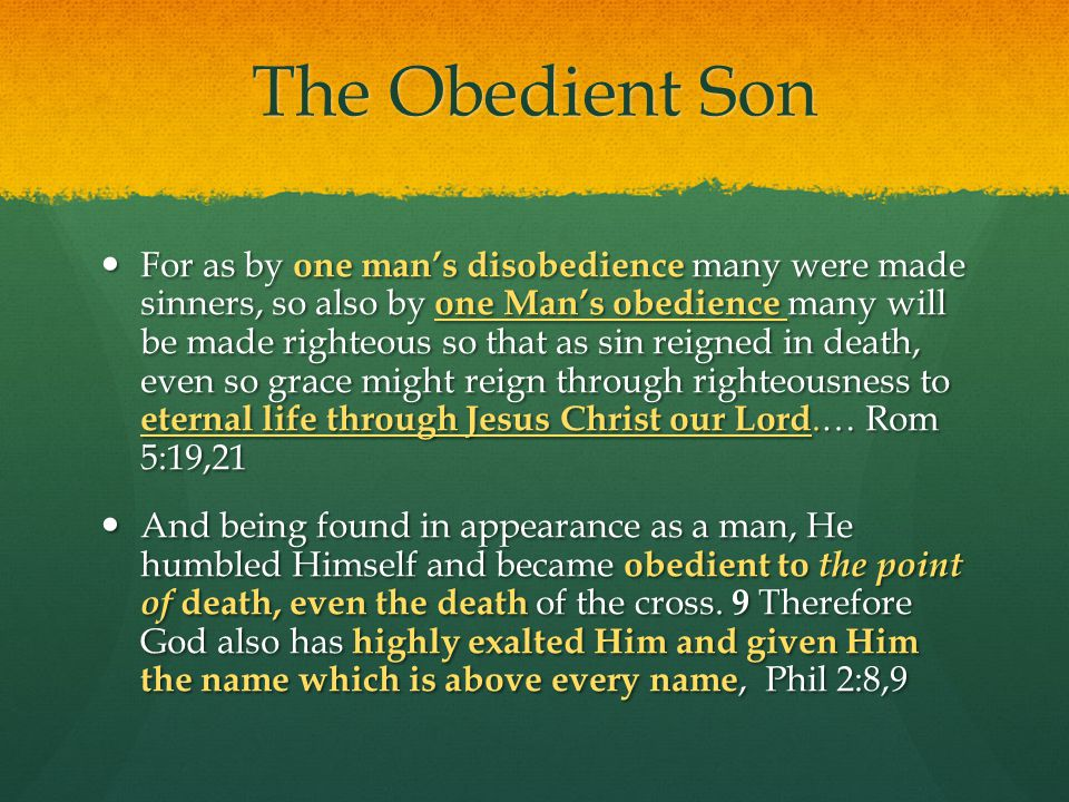 The Obedient Son For as by one man's disobedience many were made sinners, so also by one Man's obedience many will be made righteous so that as sin reigned in death, even so grace might reign through righteousness to eternal life through Jesus Christ our Lord.… Rom 5:19,21 For as by one man's disobedience many were made sinners, so also by one Man's obedience many will be made righteous so that as sin reigned in death, even so grace might reign through righteousness to eternal life through Jesus Christ our Lord.… Rom 5:19,21 And being found in appearance as a man, He humbled Himself and became obedient to the point of death, even the death of the cross.