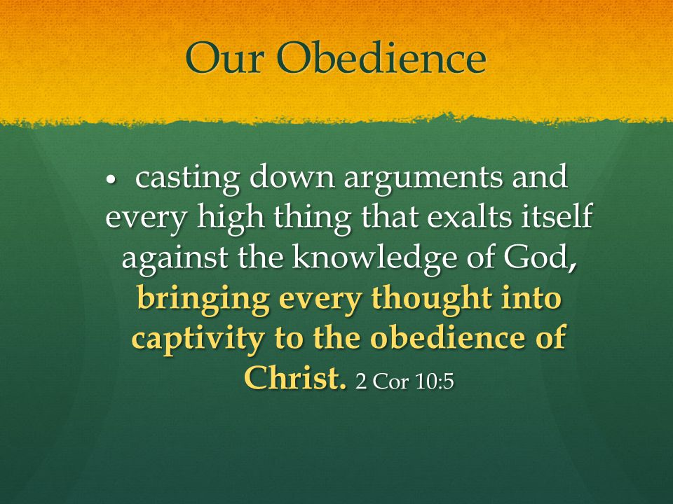 Our Obedience casting down arguments and every high thing that exalts itself against the knowledge of God, bringing every thought into captivity to the obedience of Christ.