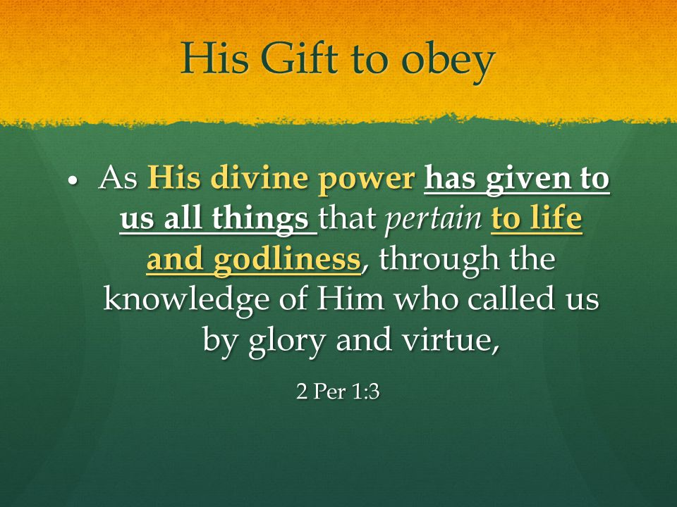 His Gift to obey As His divine power has given to us all things that pertain to life and godliness, through the knowledge of Him who called us by glory and virtue, As His divine power has given to us all things that pertain to life and godliness, through the knowledge of Him who called us by glory and virtue, 2 Per 1:3