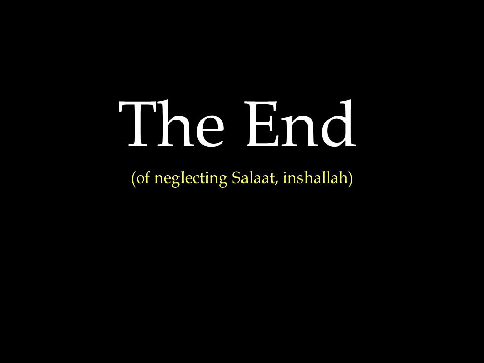 The End (of neglecting Salaat, inshallah)