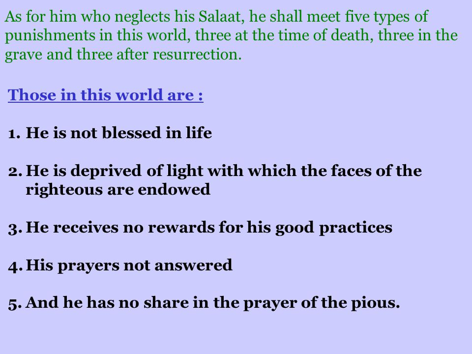 As for him who neglects his Salaat, he shall meet five types of punishments in this world, three at the time of death, three in the grave and three after resurrection.