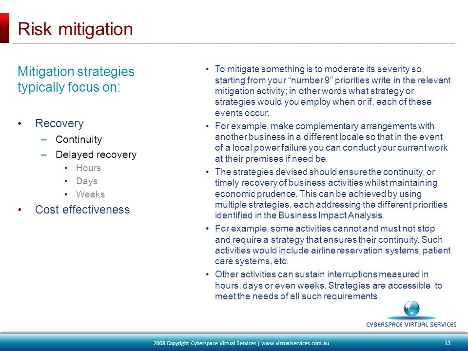 Risk mitigation Mitigation strategies typically focus on: Recovery –Continuity –Delayed recovery Hours Days Weeks Cost effectiveness To mitigate something is to moderate its severity so, starting from your number 9 priorities write in the relevant mitigation activity; in other words what strategy or strategies would you employ when or if, each of these events occur.