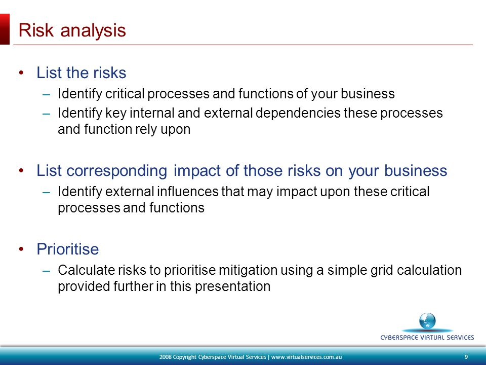 Risk analysis List the risks –Identify critical processes and functions of your business –Identify key internal and external dependencies these processes and function rely upon List corresponding impact of those risks on your business –Identify external influences that may impact upon these critical processes and functions Prioritise –Calculate risks to prioritise mitigation using a simple grid calculation provided further in this presentation 92008 Copyright Cyberspace Virtual Services | www.virtualservices.com.au