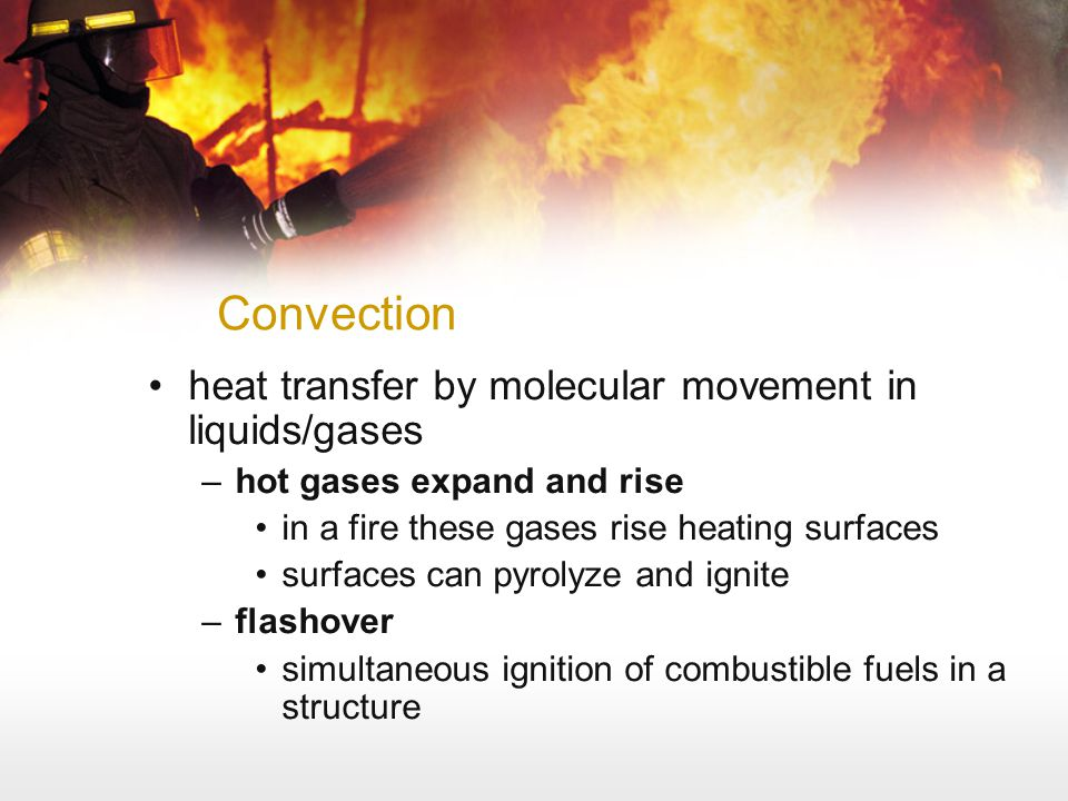 Convection heat transfer by molecular movement in liquids/gases –hot gases expand and rise in a fire these gases rise heating surfaces surfaces can py
