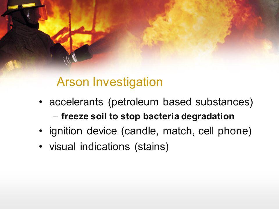 Arson Investigation accelerants (petroleum based substances) –freeze soil to stop bacteria degradation ignition device (candle, match, cell phone) vis
