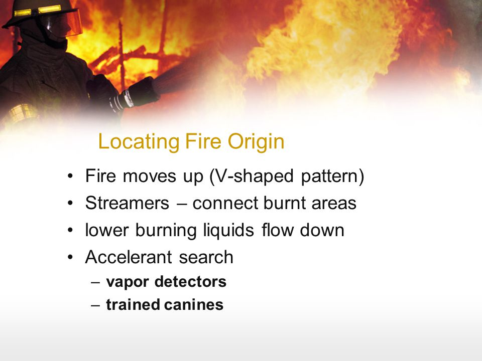 Locating Fire Origin Fire moves up (V-shaped pattern) Streamers – connect burnt areas lower burning liquids flow down Accelerant search –vapor detecto