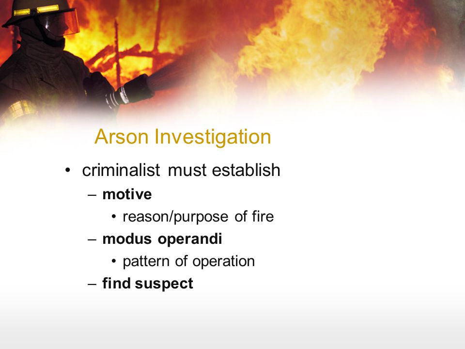 Arson Investigation criminalist must establish –motive reason/purpose of fire –modus operandi pattern of operation –find suspect