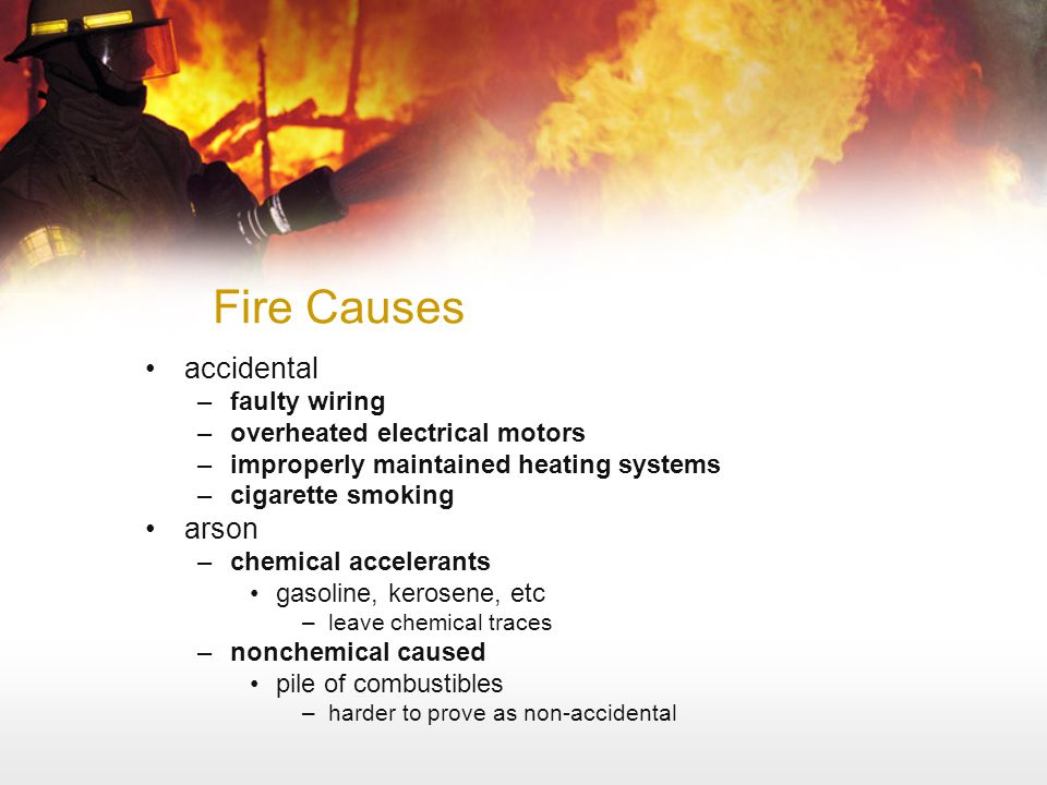Fire Causes accidental –faulty wiring –overheated electrical motors –improperly maintained heating systems –cigarette smoking arson –chemical accelera
