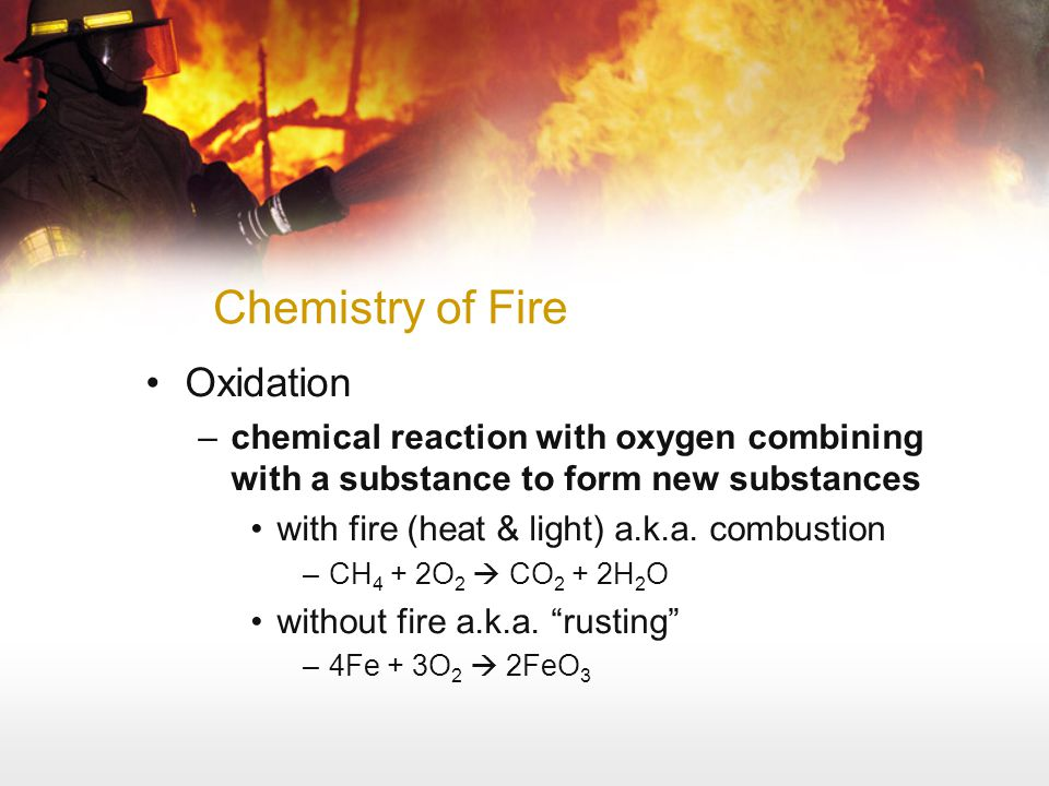 Chemistry of Fire Oxidation –chemical reaction with oxygen combining with a substance to form new substances with fire (heat & light) a.k.a. combustio