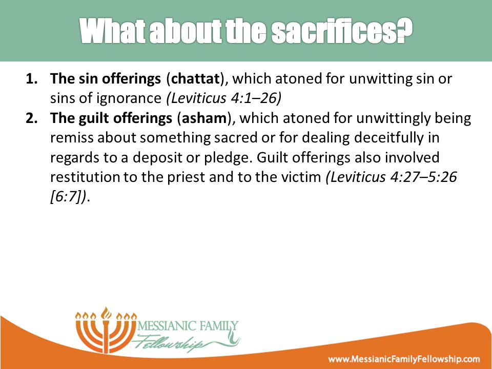 1.The sin offerings (chattat), which atoned for unwitting sin or sins of ignorance (Leviticus 4:1–26) 2.The guilt offerings (asham), which atoned for unwittingly being remiss about something sacred or for dealing deceitfully in regards to a deposit or pledge.