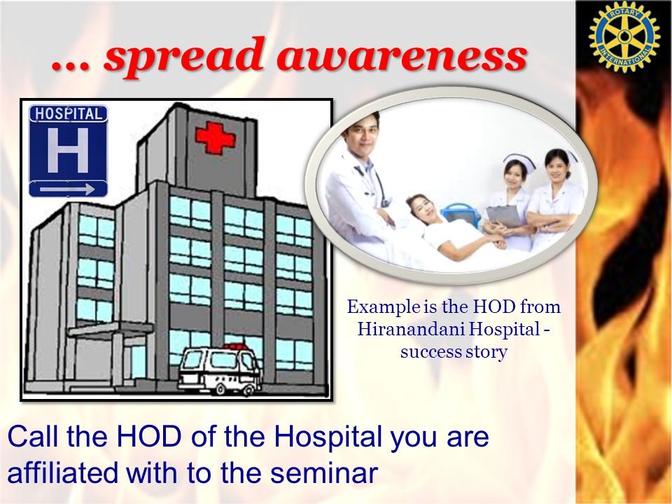 … spread awareness Example is the HOD from Hiranandani Hospital - success story Call the HOD of the Hospital you are affiliated with to the seminar