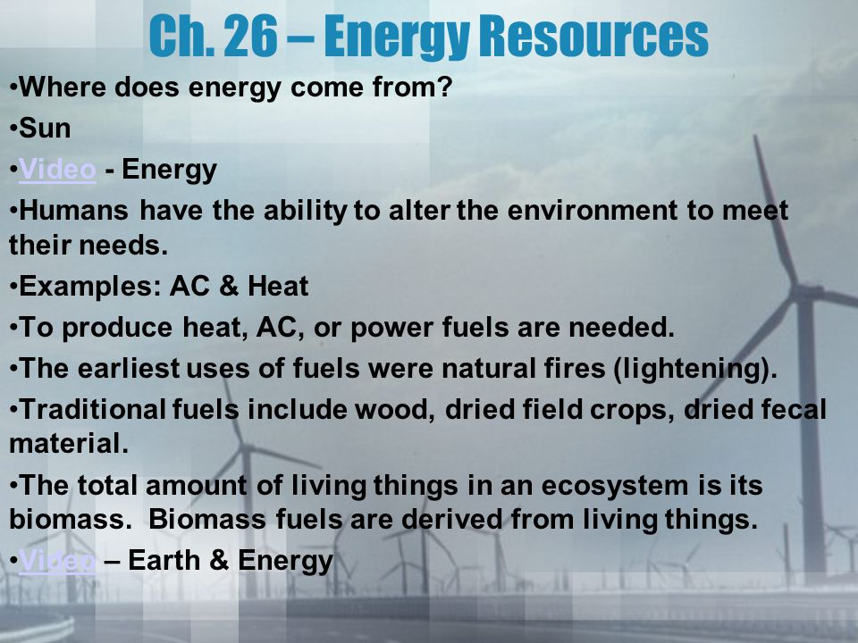 Ch. 26 – Energy Resources Where does energy come from? Sun Video - EnergyVideo Humans have the ability to alter the environment to meet their needs. E