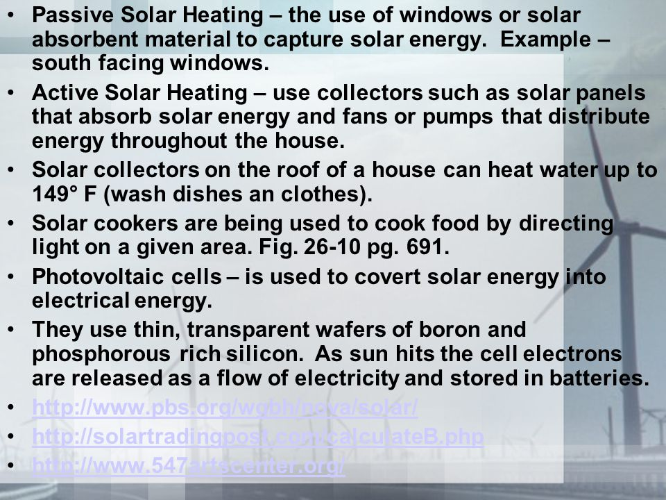 Passive Solar Heating – the use of windows or solar absorbent material to capture solar energy. Example – south facing windows. Active Solar Heating –
