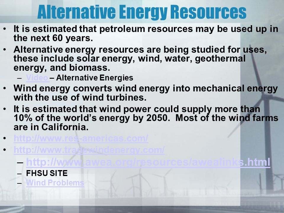 Alternative Energy Resources It is estimated that petroleum resources may be used up in the next 60 years.